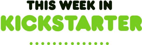 This week in Kickstarter